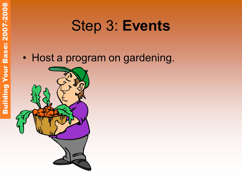 Step 3: Events Host a program on gardening. Building Your Base: 2007-2008