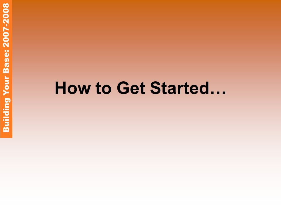 How to Get Started… Building Your Base: 2007-2008