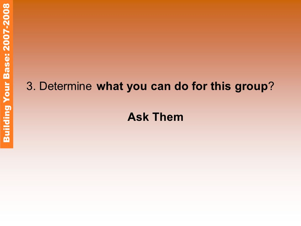 3. Determine what you can do for this group? Ask Them Building Your Base: 2007-2008