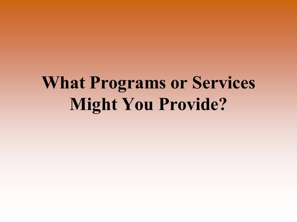 What Programs or Services Might You Provide?