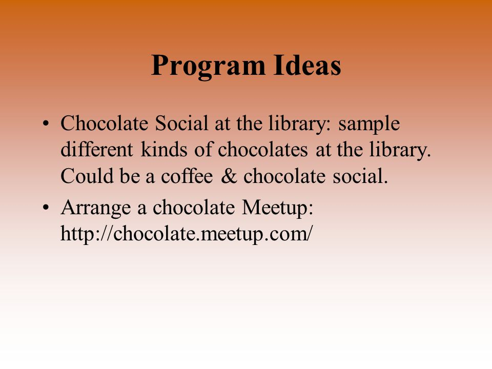Program Ideas Chocolate Social at the library: sample different kinds of chocolates at the library.