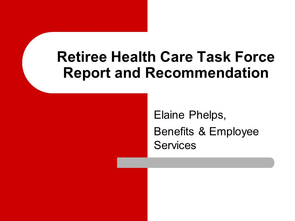 Retiree Health Care Task Force Report and Recommendation Elaine Phelps, Benefits & Employee Services