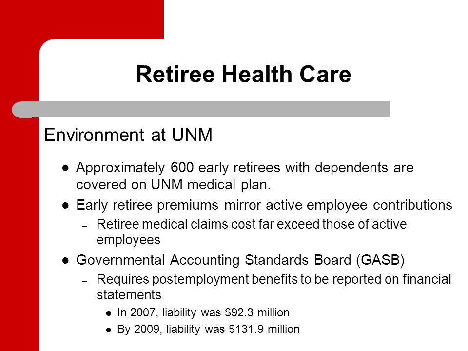 Retiree Health Care Environment at UNM Approximately 600 early retirees with dependents are covered on UNM medical plan. Early retiree premiums mirror