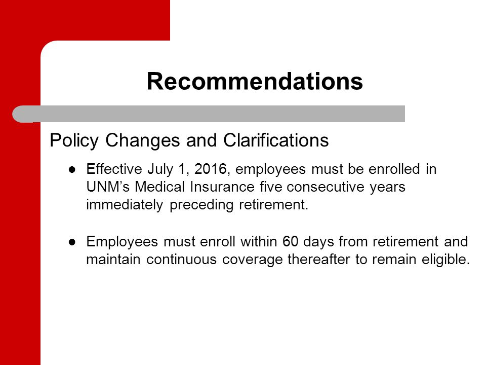 Recommendations Policy Changes and Clarifications Effective July 1, 2016, employees must be enrolled in UNM's Medical Insurance five consecutive years