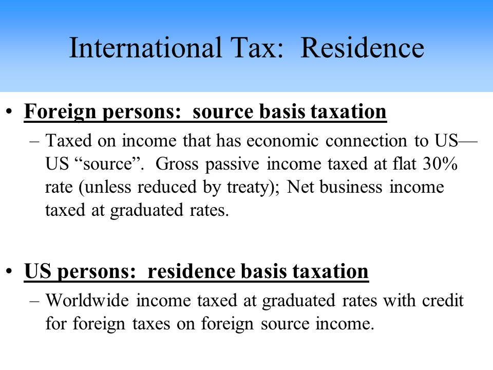 Foreign persons: source basis taxation –Taxed on income that has economic connection to US— US source .