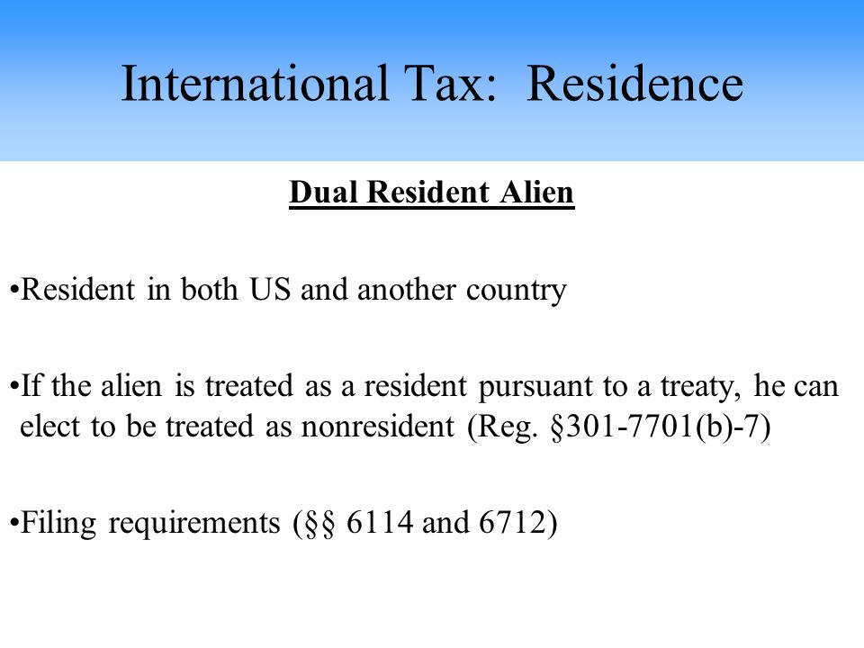 Dual Resident Alien Resident in both US and another country If the alien is treated as a resident pursuant to a treaty, he can elect to be treated as nonresident (Reg.