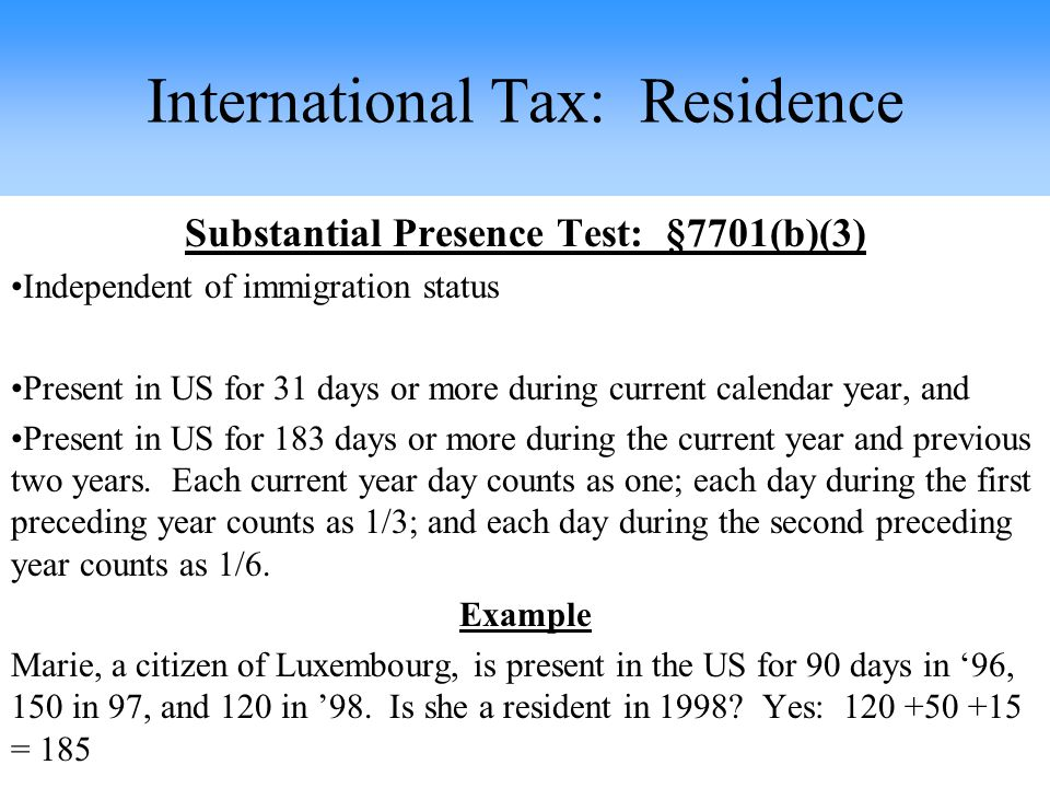 Substantial Presence Test: §7701(b)(3) Independent of immigration status Present in US for 31 days or more during current calendar year, and Present in US for 183 days or more during the current year and previous two years.