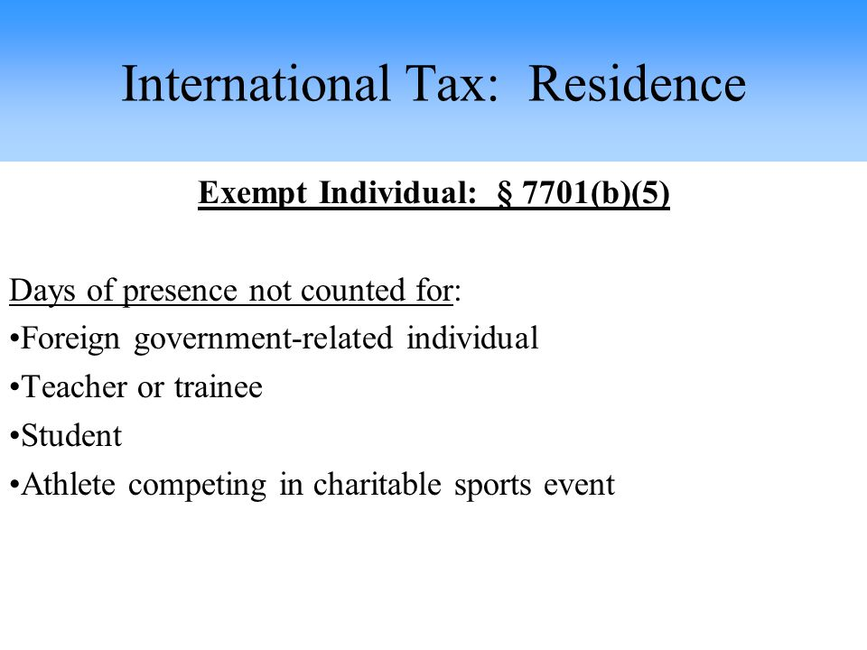 Exempt Individual: § 7701(b)(5) Days of presence not counted for: Foreign government-related individual Teacher or trainee Student Athlete competing in charitable sports event International Tax: Residence