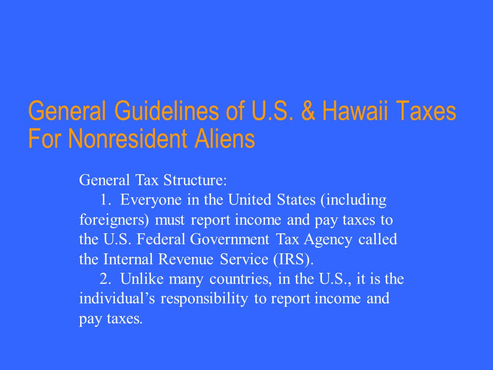 General Guidelines of U.S.& Hawaii Taxes For Nonresident Aliens General Tax Structure: 1.