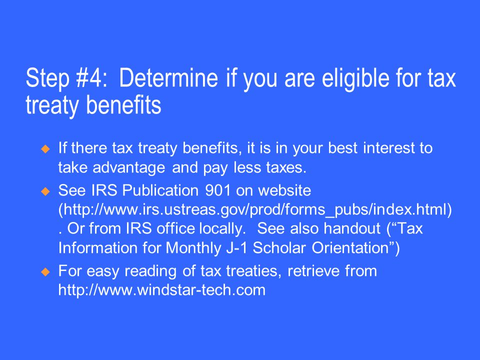 Step #4: Determine if you are eligible for tax treaty benefits  If there tax treaty benefits, it is in your best interest to take advantage and pay less taxes.