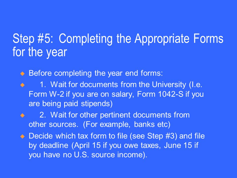 Step #5: Completing the Appropriate Forms for the year  Before completing the year end forms:  1. Wait for documents from the University (I.e. Form