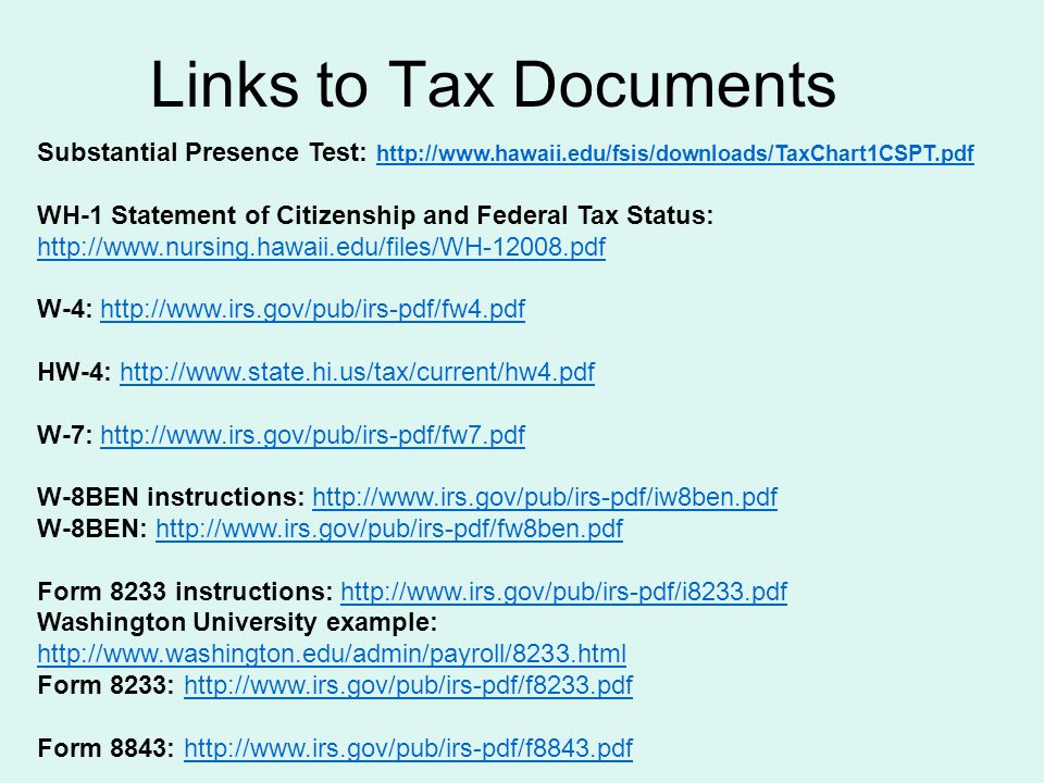 Links to Tax Documents Substantial Presence Test: http://www.hawaii.edu/fsis/downloads/TaxChart1CSPT.pdf WH-1 Statement of Citizenship and Federal Tax Status: http://www.nursing.hawaii.edu/files/WH-12008.pdf W-4: http://www.irs.gov/pub/irs-pdf/fw4.pdfhttp://www.irs.gov/pub/irs-pdf/fw4.pdf HW-4: http://www.state.hi.us/tax/current/hw4.pdfhttp://www.state.hi.us/tax/current/hw4.pdf W-7: http://www.irs.gov/pub/irs-pdf/fw7.pdfhttp://www.irs.gov/pub/irs-pdf/fw7.pdf W-8BEN instructions: http://www.irs.gov/pub/irs-pdf/iw8ben.pdfhttp://www.irs.gov/pub/irs-pdf/iw8ben.pdf W-8BEN: http://www.irs.gov/pub/irs-pdf/fw8ben.pdfhttp://www.irs.gov/pub/irs-pdf/fw8ben.pdf Form 8233 instructions: http://www.irs.gov/pub/irs-pdf/i8233.pdfhttp://www.irs.gov/pub/irs-pdf/i8233.pdf Washington University example: http://www.washington.edu/admin/payroll/8233.html http://www.washington.edu/admin/payroll/8233.html Form 8233: http://www.irs.gov/pub/irs-pdf/f8233.pdfhttp://www.irs.gov/pub/irs-pdf/f8233.pdf Form 8843: http://www.irs.gov/pub/irs-pdf/f8843.pdfhttp://www.irs.gov/pub/irs-pdf/f8843.pdf
