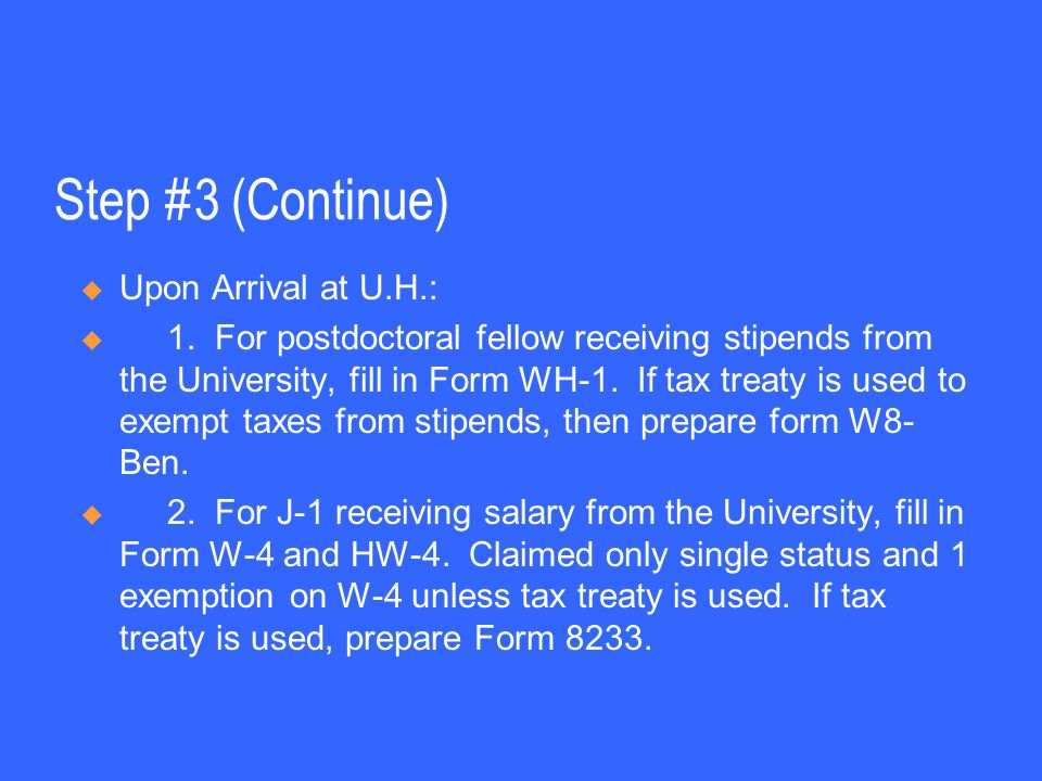 Step #3 (Continue)  Upon Arrival at U.H.:  1. For postdoctoral fellow receiving stipends from the University, fill in Form WH-1. If tax treaty is us