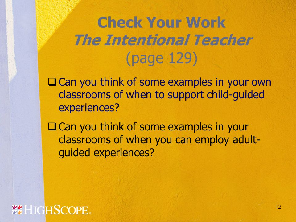 12 Check Your Work The Intentional Teacher (page 129)  Can you think of some examples in your own classrooms of when to support child-guided experien