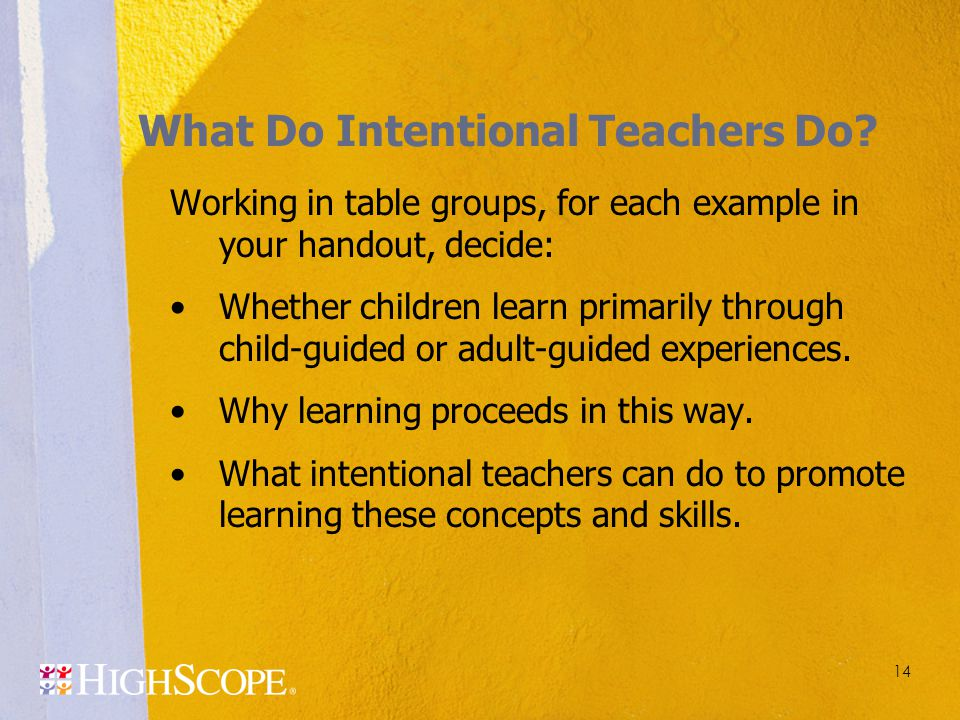 What Do Intentional Teachers Do? Working in table groups, for each example in your handout, decide: Whether children learn primarily through child-gui