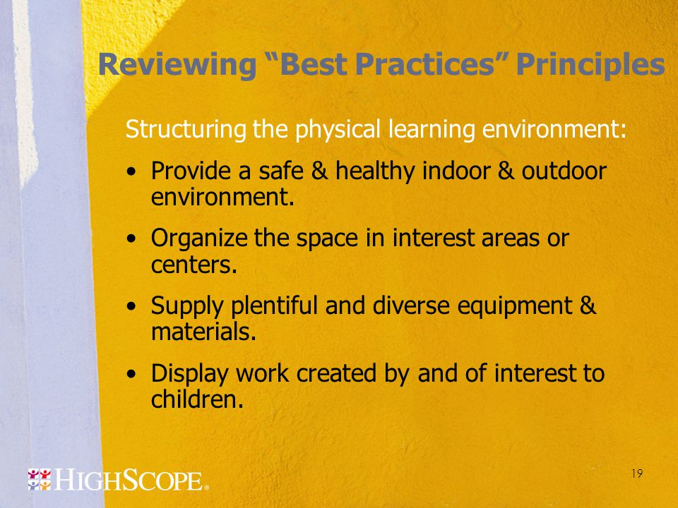 "19 Reviewing ""Best Practices"" Principles Structuring the physical learning environment: Provide a safe & healthy indoor & outdoor environment. Organiz"