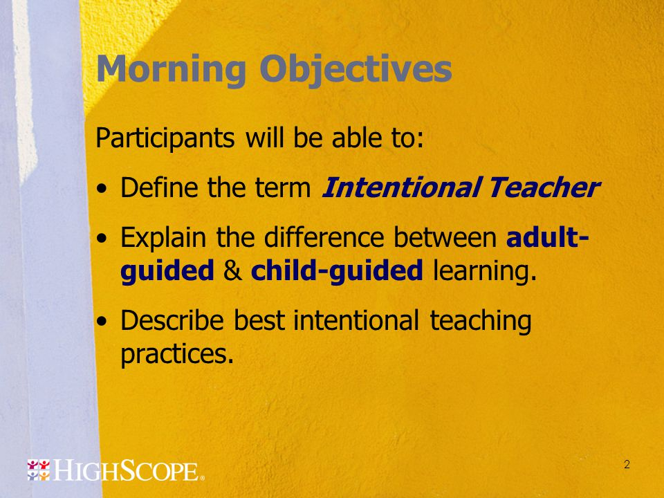 2 Morning Objectives Participants will be able to: Define the term Intentional Teacher Explain the difference between adult- guided & child-guided lea