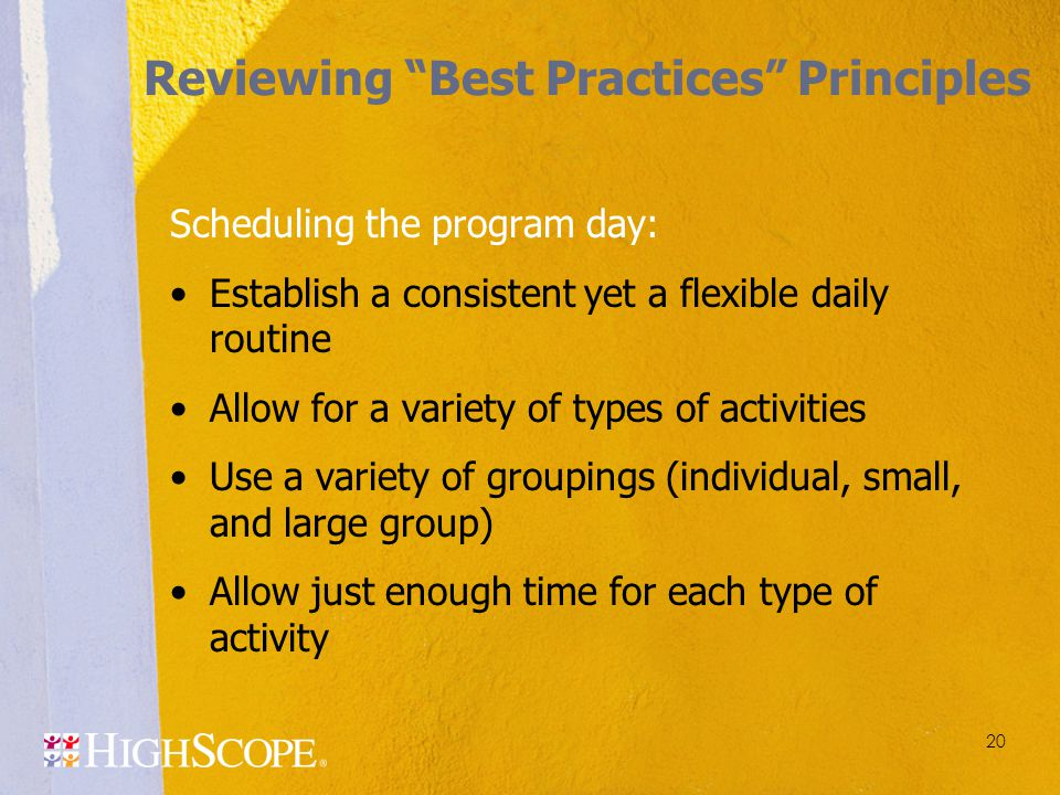 20 Scheduling the program day: Establish a consistent yet a flexible daily routine Allow for a variety of types of activities Use a variety of groupin