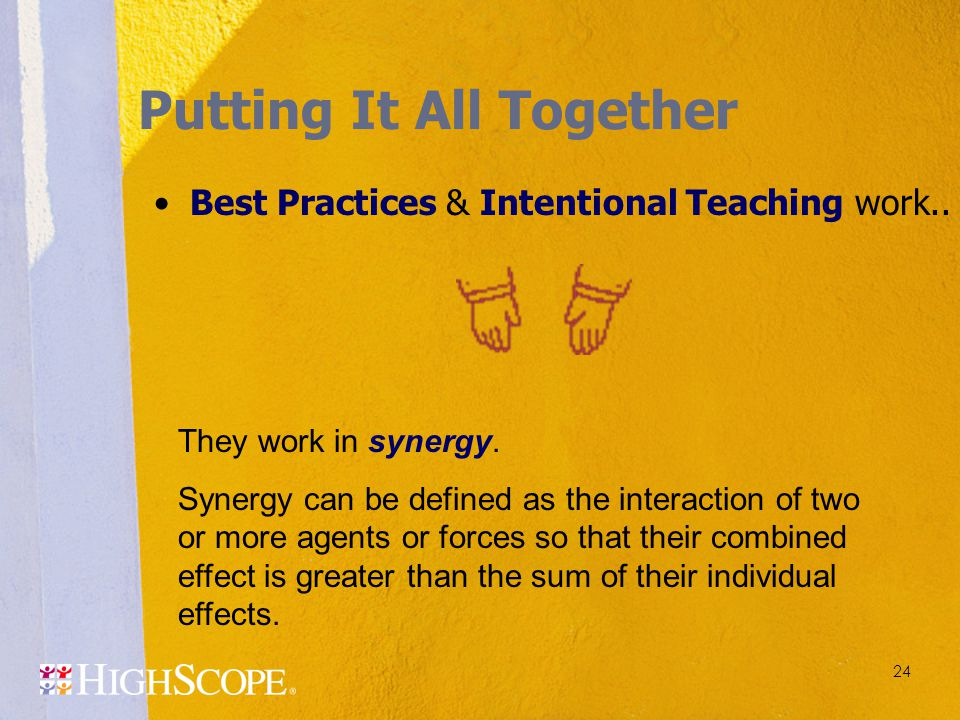 24 Putting It All Together Best Practices & Intentional Teaching work.. They work in synergy. Synergy can be defined as the interaction of two or more