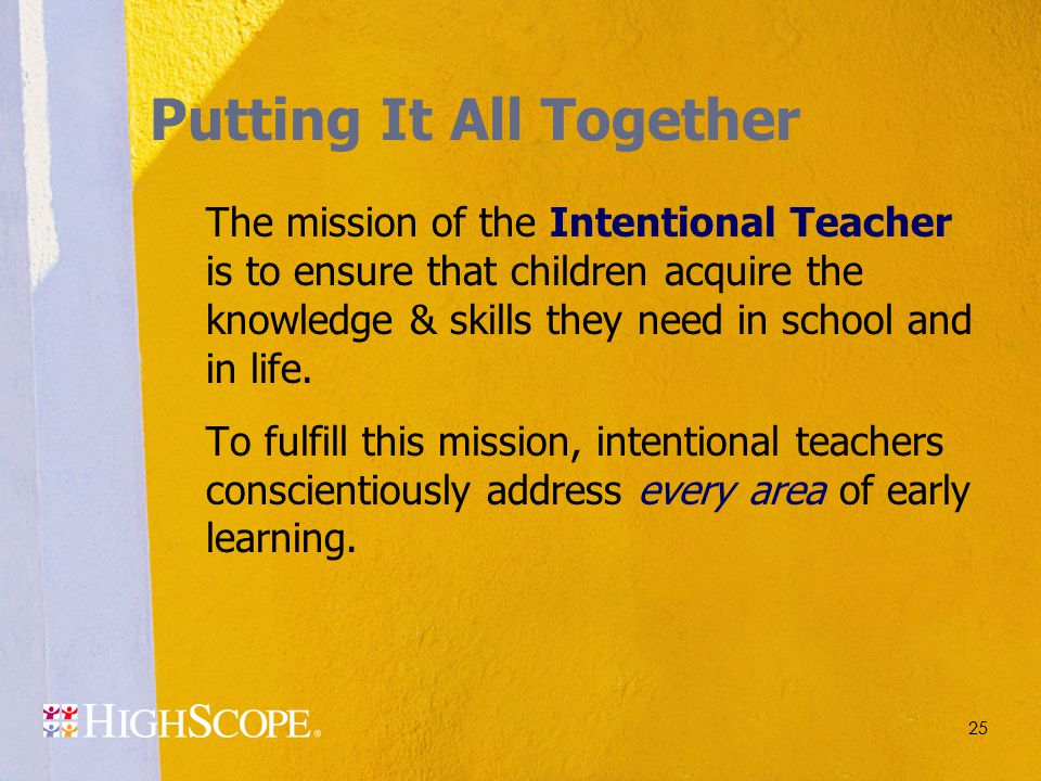 25 Putting It All Together The mission of the Intentional Teacher is to ensure that children acquire the knowledge & skills they need in school and in