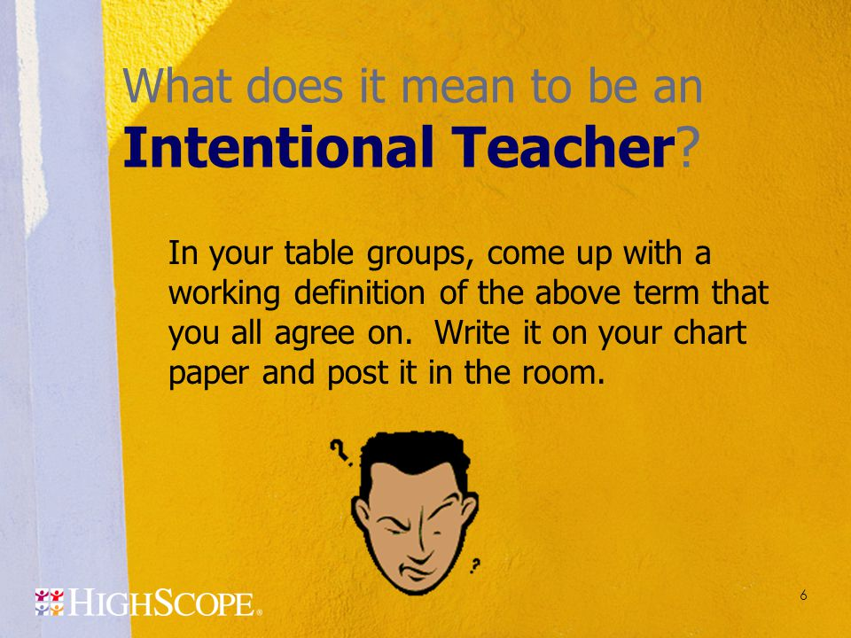 6 What does it mean to be an Intentional Teacher? In your table groups, come up with a working definition of the above term that you all agree on. Wri
