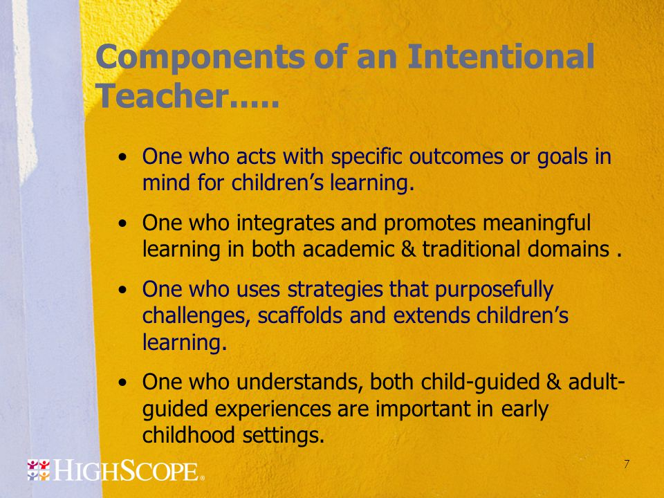 7 Components of an Intentional Teacher..... One who acts with specific outcomes or goals in mind for children's learning. One who integrates and promo