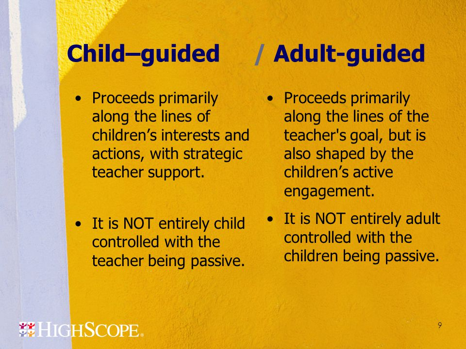 9 Child–guided/ Adult-guided Proceeds primarily along the lines of children's interests and actions, with strategic teacher support. It is NOT entirel