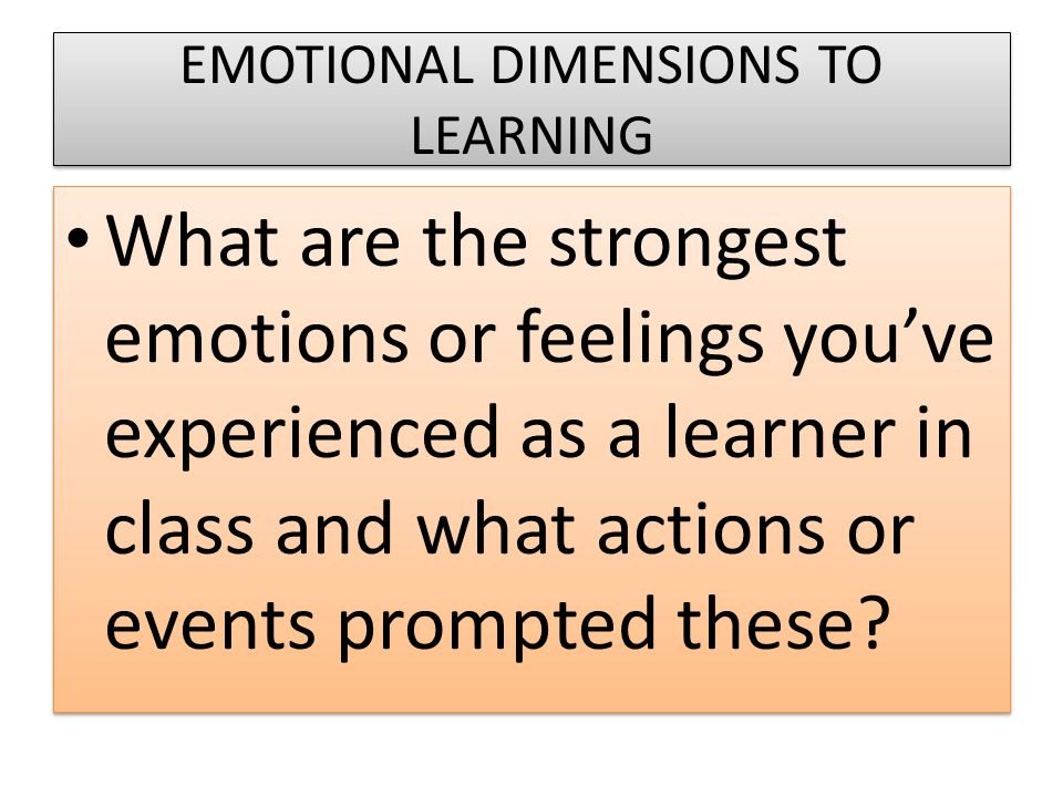EMOTIONAL DIMENSIONS TO LEARNING What are the strongest emotions or feelings you've experienced as a learner in class and what actions or events prompted these