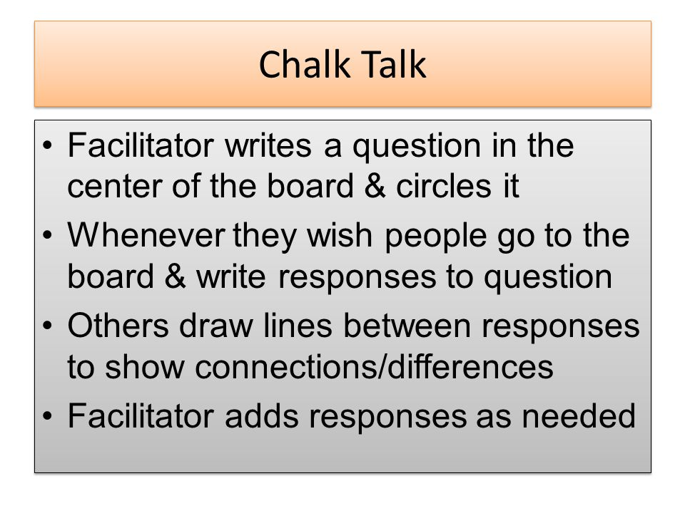 Chalk Talk Facilitator writes a question in the center of the board & circles it Whenever they wish people go to the board & write responses to question Others draw lines between responses to show connections/differences Facilitator adds responses as needed Facilitator writes a question in the center of the board & circles it Whenever they wish people go to the board & write responses to question Others draw lines between responses to show connections/differences Facilitator adds responses as needed