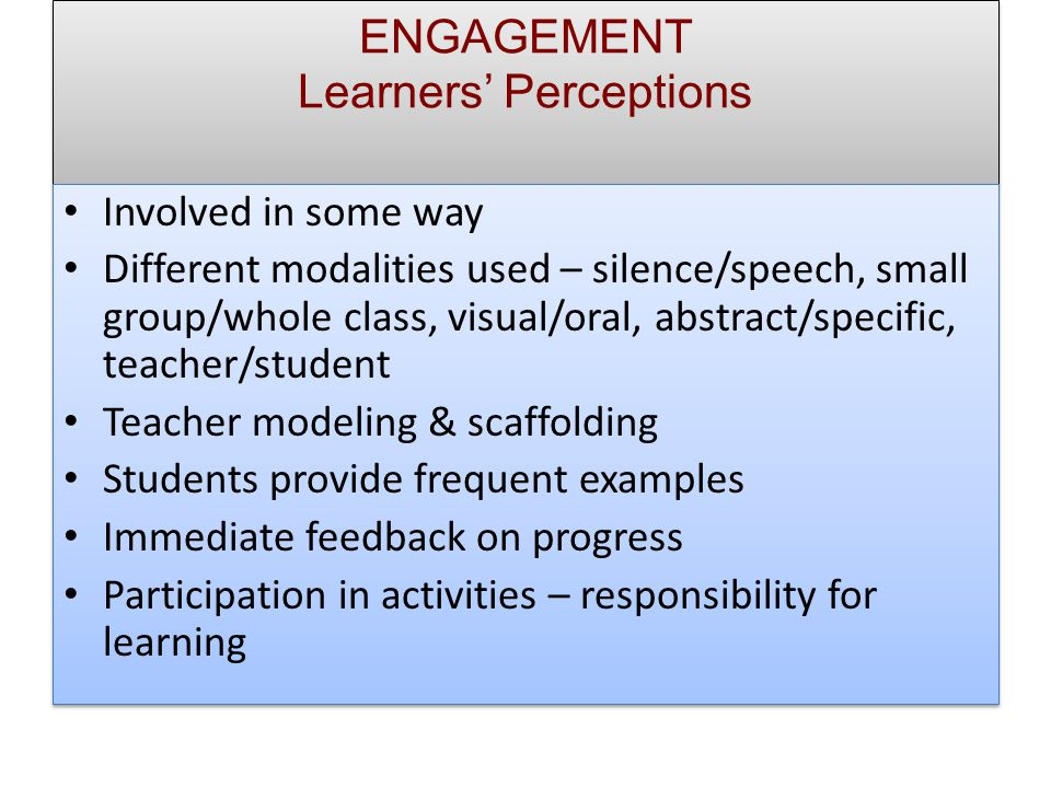 ENGAGEMENT Learners' Perceptions Involved in some way Different modalities used – silence/speech, small group/whole class, visual/oral, abstract/specific, teacher/student Teacher modeling & scaffolding Students provide frequent examples Immediate feedback on progress Participation in activities – responsibility for learning Involved in some way Different modalities used – silence/speech, small group/whole class, visual/oral, abstract/specific, teacher/student Teacher modeling & scaffolding Students provide frequent examples Immediate feedback on progress Participation in activities – responsibility for learning