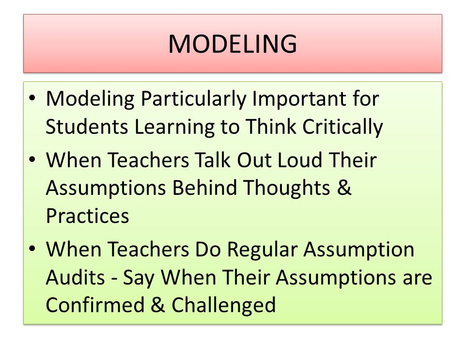 MODELING Modeling Particularly Important for Students Learning to Think Critically When Teachers Talk Out Loud Their Assumptions Behind Thoughts & Practices When Teachers Do Regular Assumption Audits - Say When Their Assumptions are Confirmed & Challenged Modeling Particularly Important for Students Learning to Think Critically When Teachers Talk Out Loud Their Assumptions Behind Thoughts & Practices When Teachers Do Regular Assumption Audits - Say When Their Assumptions are Confirmed & Challenged