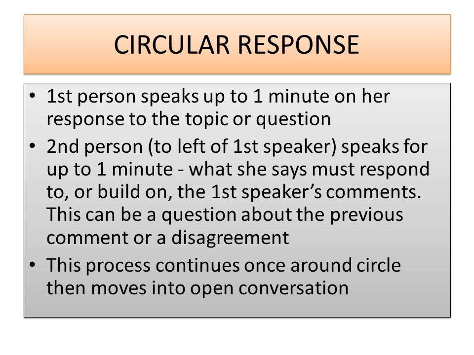 CIRCULAR RESPONSE 1st person speaks up to 1 minute on her response to the topic or question 2nd person (to left of 1st speaker) speaks for up to 1 minute - what she says must respond to, or build on, the 1st speaker's comments.