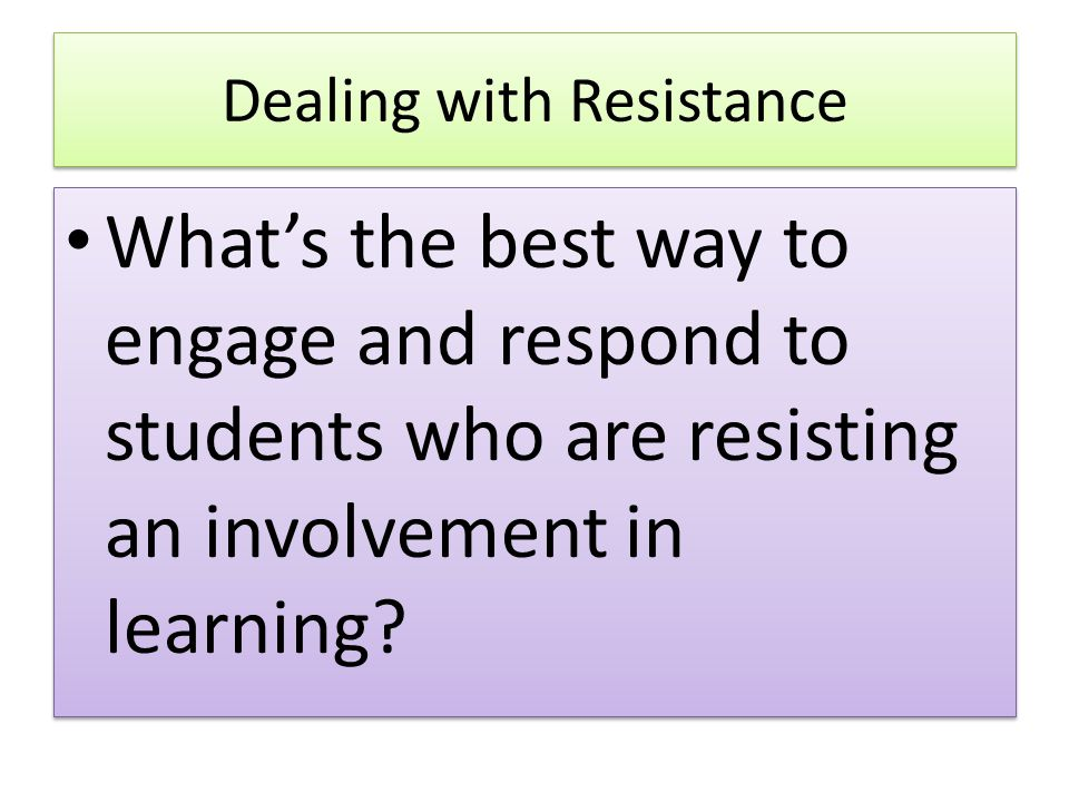 Dealing with Resistance What's the best way to engage and respond to students who are resisting an involvement in learning