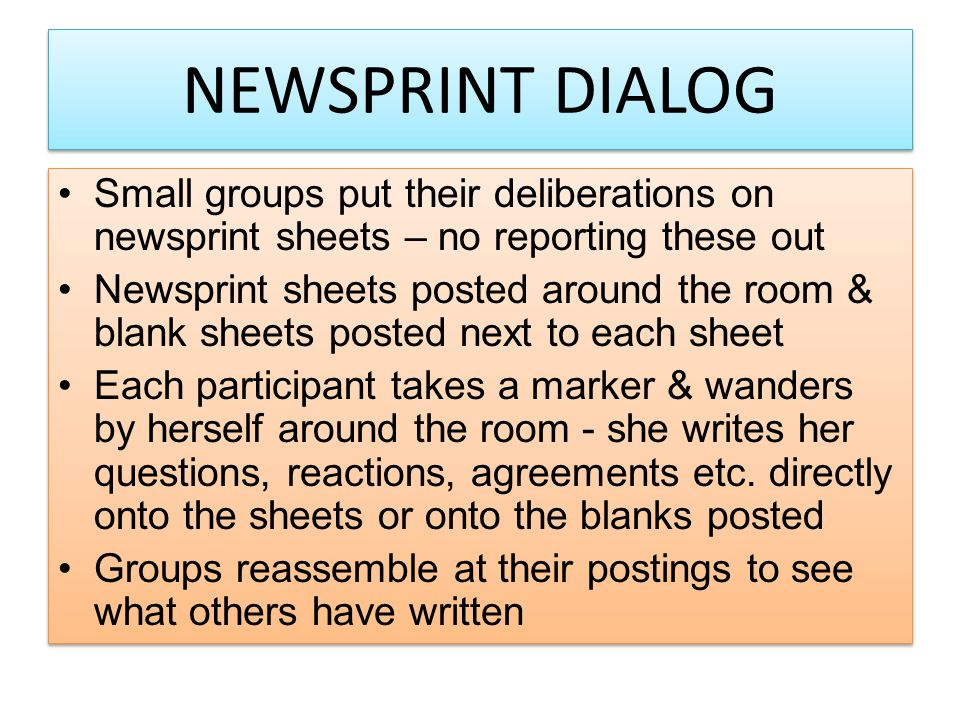 NEWSPRINT DIALOG Small groups put their deliberations on newsprint sheets – no reporting these out Newsprint sheets posted around the room & blank sheets posted next to each sheet Each participant takes a marker & wanders by herself around the room - she writes her questions, reactions, agreements etc.