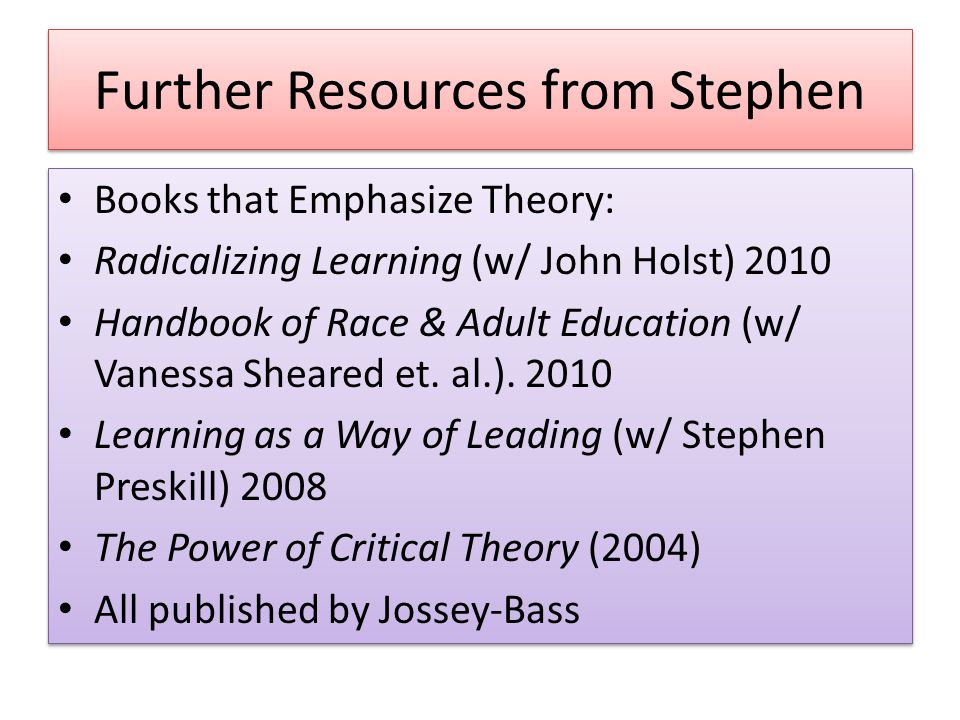 Further Resources from Stephen Books that Emphasize Theory: Radicalizing Learning (w/ John Holst) 2010 Handbook of Race & Adult Education (w/ Vanessa Sheared et.