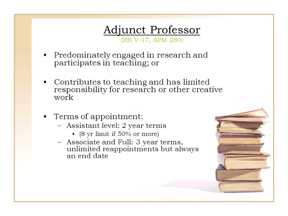 Adjunct Professor (RB V-17, APM 280) Predominately engaged in research and participates in teaching; or Contributes to teaching and has limited respon