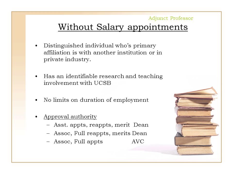 Adjunct Professor Without Salary appointments Distinguished individual who's primary affiliation is with another institution or in private industry. H