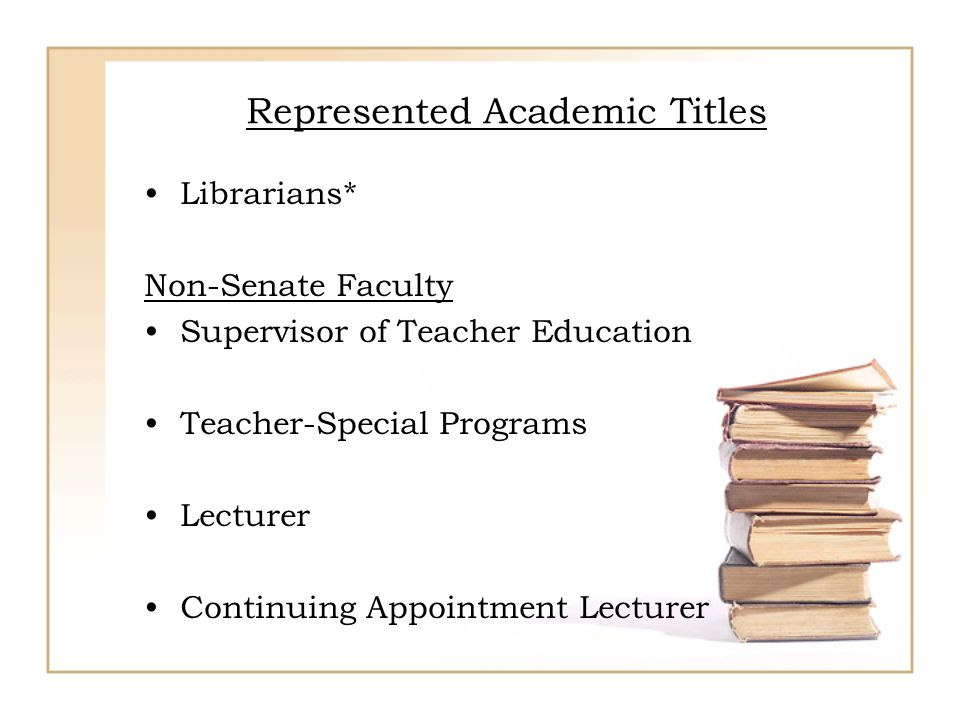 Represented Academic Titles Librarians* Non-Senate Faculty Supervisor of Teacher Education Teacher-Special Programs Lecturer Continuing Appointment Le