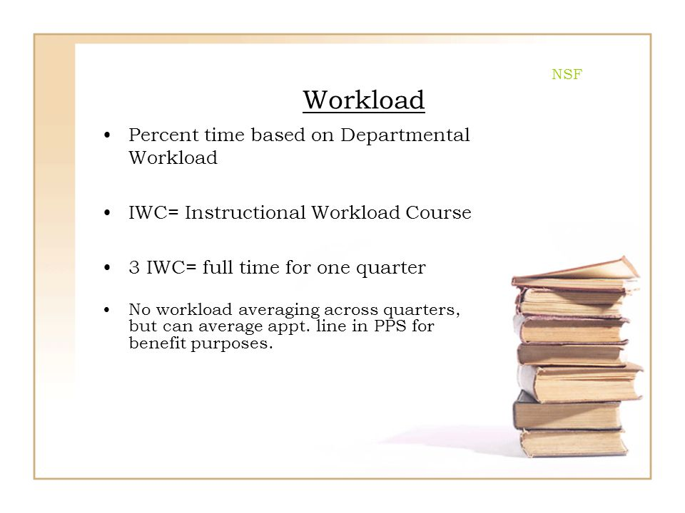 NSF Workload Percent time based on Departmental Workload IWC= Instructional Workload Course 3 IWC= full time for one quarter No workload averaging acr