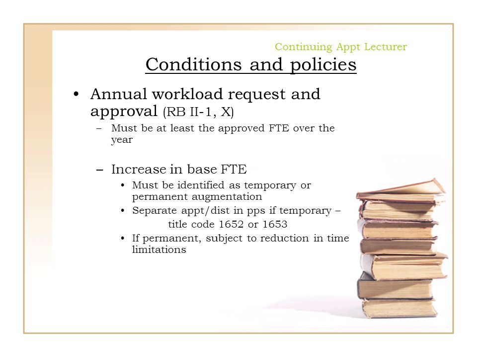 Continuing Appt Lecturer Conditions and policies Annual workload request and approval (RB II-1, X) –Must be at least the approved FTE over the year –I