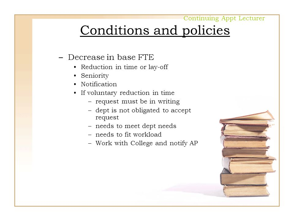 Continuing Appt Lecturer Conditions and policies –Decrease in base FTE Reduction in time or lay-off Seniority Notification If voluntary reduction in t