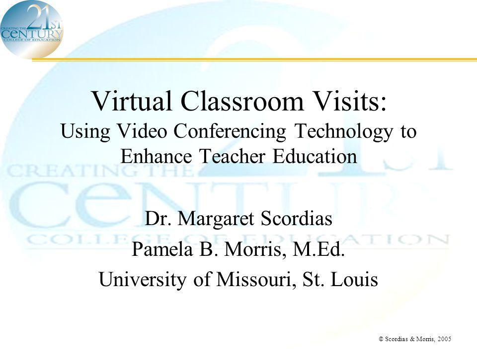 © Scordias & Morris, 2005 Virtual Classroom Visits: Using Video Conferencing Technology to Enhance Teacher Education Dr.