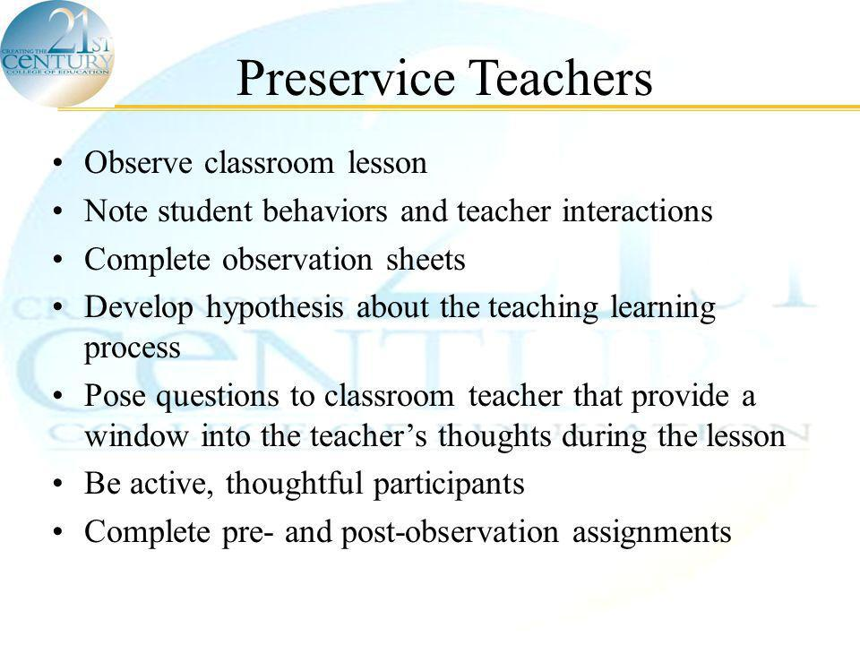 © Scordias & Morris, 2005 Preservice Teachers Observe classroom lesson Note student behaviors and teacher interactions Complete observation sheets Develop hypothesis about the teaching learning process Pose questions to classroom teacher that provide a window into the teacher's thoughts during the lesson Be active, thoughtful participants Complete pre- and post-observation assignments