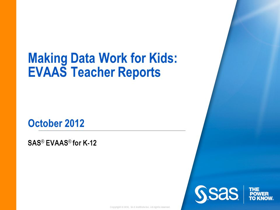 Copyright © 2010, SAS Institute Inc. All rights reserved. Making Data Work for Kids: EVAAS Teacher Reports October 2012 SAS ® EVAAS ® for K-12