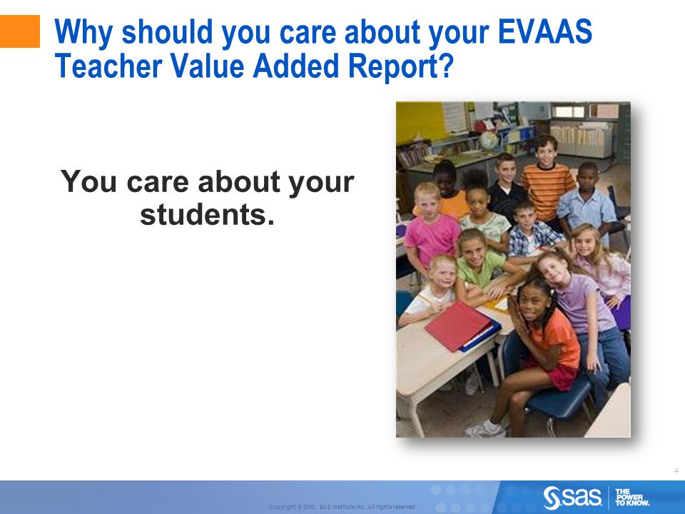 4 Copyright © 2010, SAS Institute Inc. All rights reserved. Why should you care about your EVAAS Teacher Value Added Report? You care about your stude
