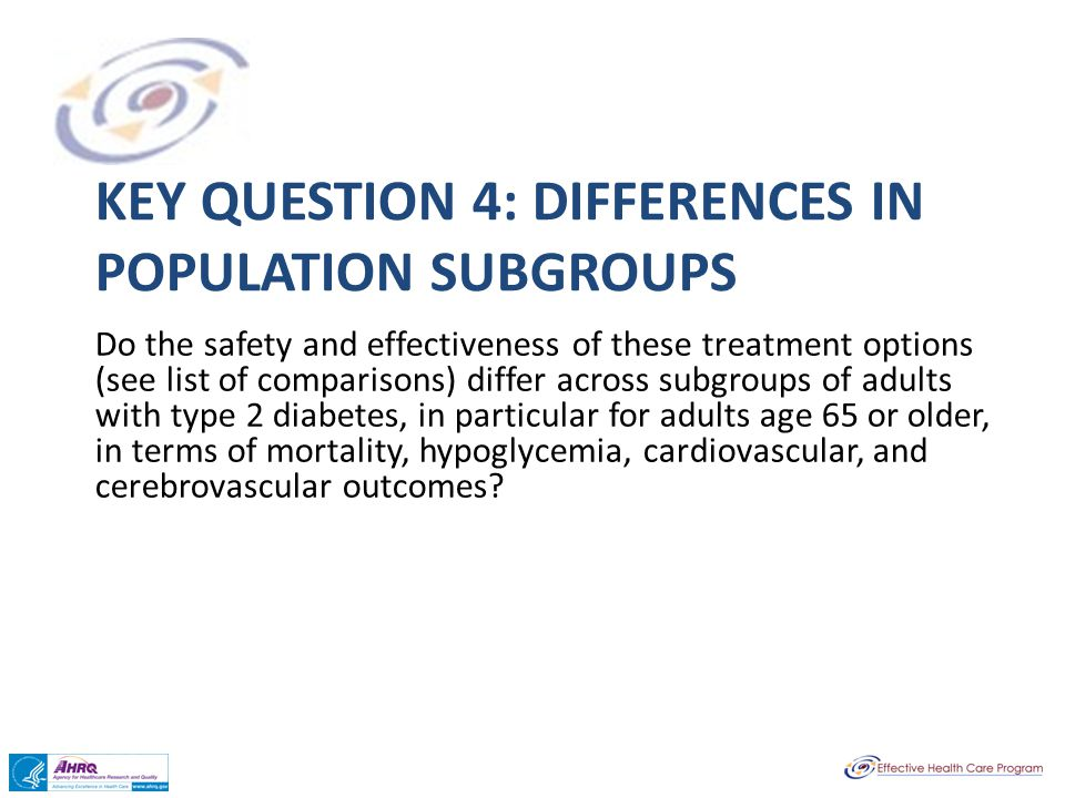 KEY QUESTION 4: DIFFERENCES IN POPULATION SUBGROUPS Do the safety and effectiveness of these treatment options (see list of comparisons) differ across