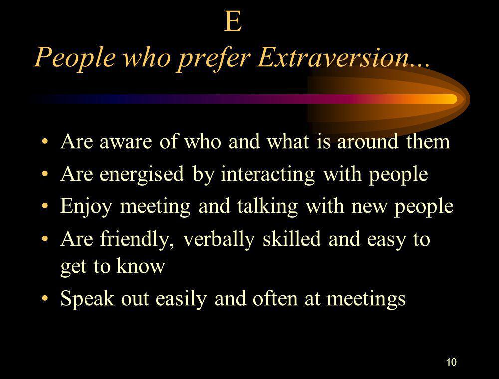 10 E People who prefer Extraversion... Are aware of who and what is around them Are energised by interacting with people Enjoy meeting and talking wit
