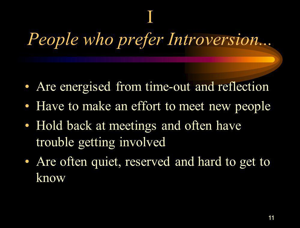 11 I People who prefer Introversion... Are energised from time-out and reflection Have to make an effort to meet new people Hold back at meetings and