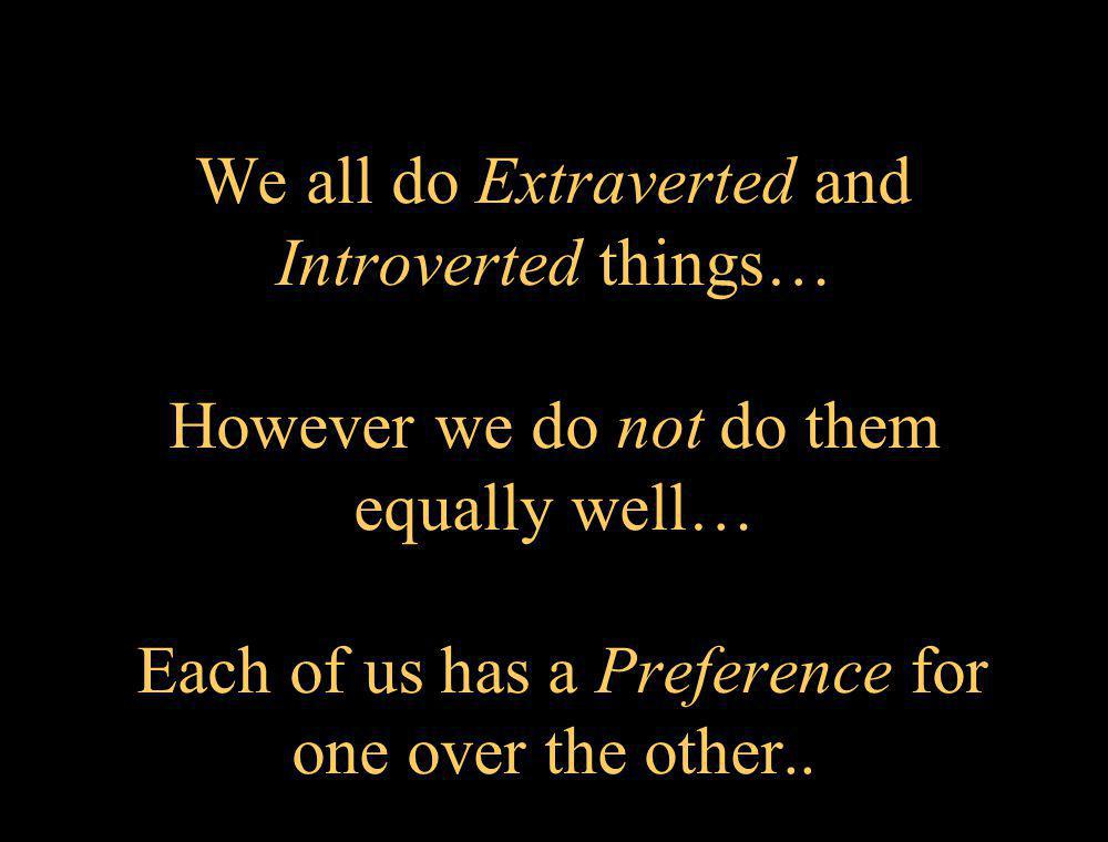 We all do Extraverted and Introverted things… However we do not do them equally well… Each of us has a Preference for one over the other..