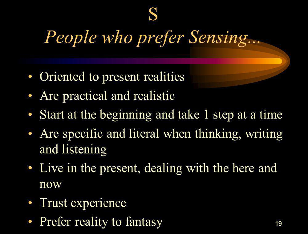19 S People who prefer Sensing... Oriented to present realities Are practical and realistic Start at the beginning and take 1 step at a time Are speci